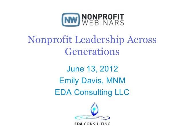 Nonprofit Leadership Across Generations June 13, 2012 Emily Davis, MNM EDA Consulting LLC