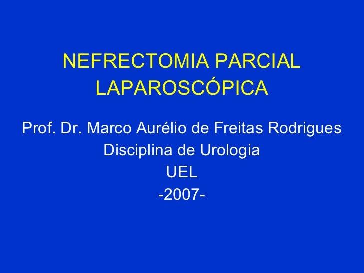 NEFRECTOMIA   PARCIAL LAPAROSCÓPICA <ul><li>Prof. Dr. Marco Aurélio de Freitas Rodrigues </li></ul><ul><li>Disciplina de U...