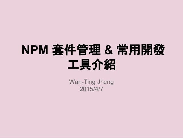 NPM 套件管理 & 常用開發 工具介紹 Wan-Ting Jheng 2015/4/7