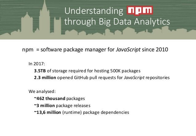 Understanding through Big Data Analytics npm = software package manager for JavaScript since 2010 In 2017: 3.5TB of storag...