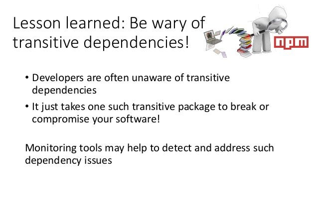 Lesson learned: Be wary of transitive dependencies! • Developers are often unaware of transitive dependencies • It just ta...