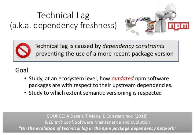 Technical Lag (a.k.a. dependency freshness) Goal • Study, at an ecosystem level, how outdated npm software packages are wi...