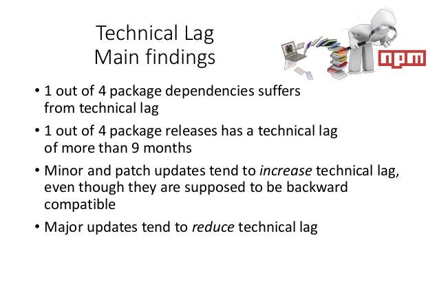Technical Lag Main findings • 1 out of 4 package dependencies suffers from technical lag • 1 out of 4 package releases has...