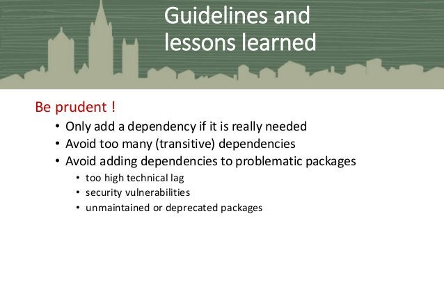 Be prudent ! • Only add a dependency if it is really needed • Avoid too many (transitive) dependencies • Avoid adding depe...