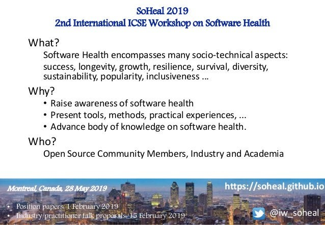 SoHeal 2019 2nd International ICSE Workshop on Software Health Montreal, Canada, 28 May 2019 • Position papers: 1 February...