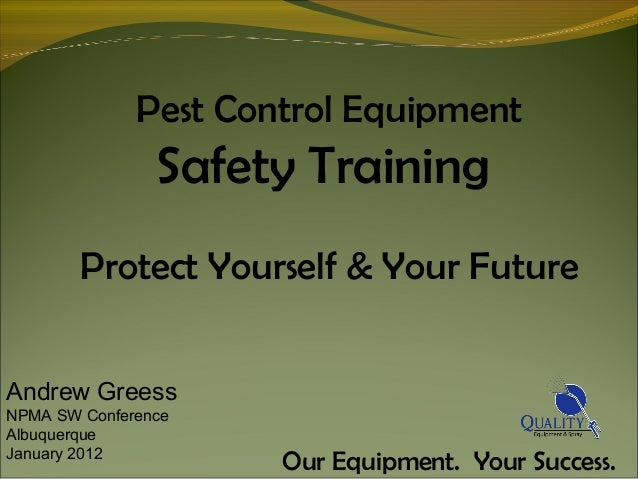 Pest Control Equipment Safety Training Protect Yourself & Your Future Our Equipment. Your Success. Andrew Greess NPMA SW C...