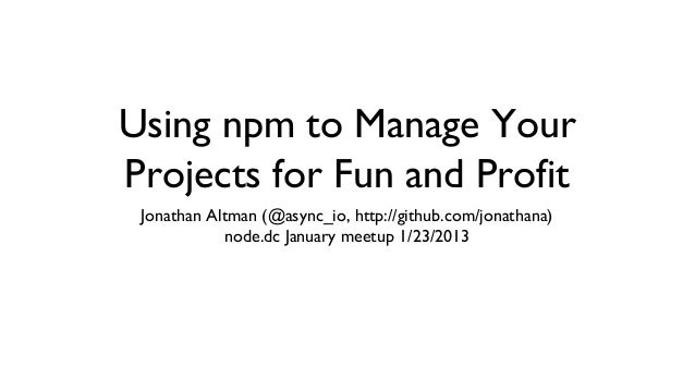 Using npm to Manage YourProjects for Fun and Profit Jonathan Altman (@async_io, http://github.com/jonathana)            no...