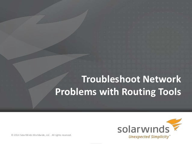 Troubleshoot Network Problems with Routing Tools  © 2014 SolarWinds Worldwide, LLC. All rights reserved. 1