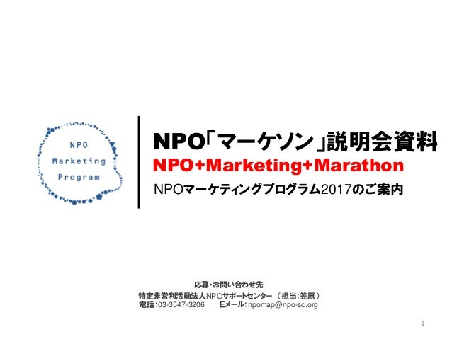 NPOマーケティングプログラム2017のご案内 NPO「マーケソン」説明会資料 NPO+Marketing+Marathon 応募・お問い合わせ先 特定非営利活動法人NPOサポートセンター (担当:笠原) 電話:03-3547-3206 Eメー...