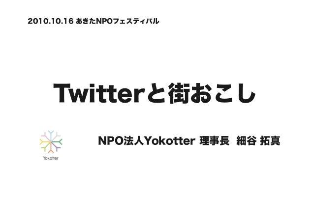 Twitterと街おこし NPO法人Yokotter 理事長 細谷 拓真 2010.10.16 あきたNPOフェスティバル