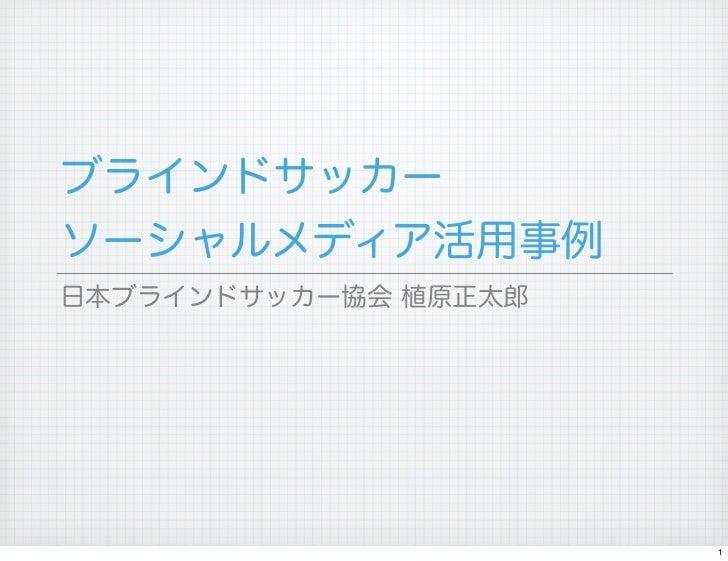 ブラインドサッカーソーシャルメディア活用事例日本ブラインドサッカー協会 植原正太郎                      1