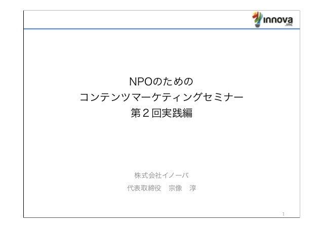 NPOのための コンテンツマーケティングセミナー 第2回実践編 株式会社イノーバ 代表取締役宗像淳 1
