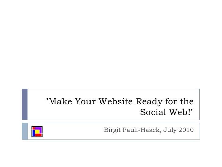 """Make Your Website Ready for the Social Web!""<br />Birgit Pauli-Haack, July 2010<br />"