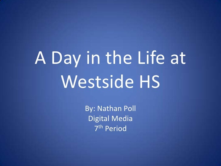 A Day in the Life at Westside HS<br />By: Nathan Poll<br />Digital Media<br />7th Period<br />