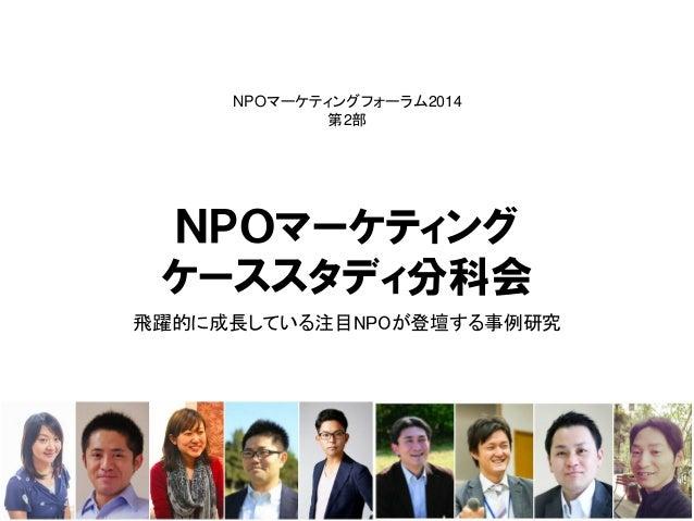 NPOマーケティング  ケーススタディ分科会  飛躍的に成長している注目NPOが登壇する事例研究  NPOマーケティングフォーラム2014  第2部