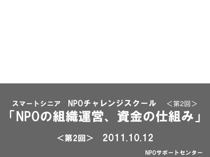 スマートシニア NPOチャレンジスクール       <第2回>「NPOの組織運営、資金の仕組み」      <第2回>   2011.10.12                      NPOサポートセンター
