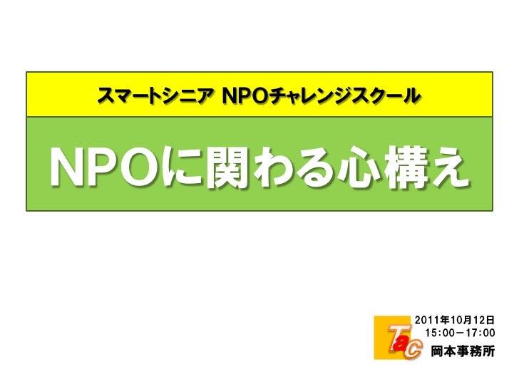 スマートシニア NPOチャレンジスクールNPOに関わる心構え                    2011年10月12日                      15:00-17:00                        岡本事務所