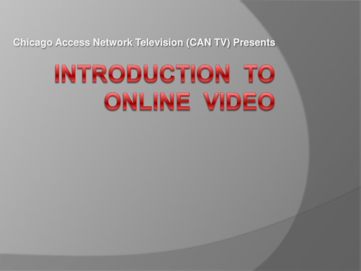 Chicago Access Network Television (CAN TV) Presents<br />Introduction  to Online  Video<br />