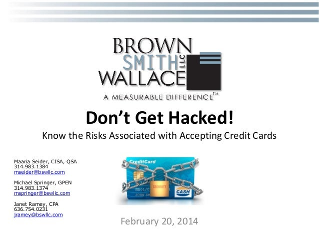 Don't Get Hacked! Know the Risks Associated with Accepting Credit Cards Maaria Seider, CISA, QSA 314.983.1384 mseider@bswl...
