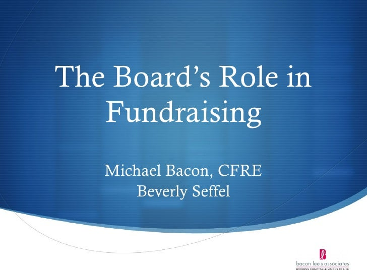 The Board's Role in Fundraising Michael Bacon, CFRE Beverly Seffel