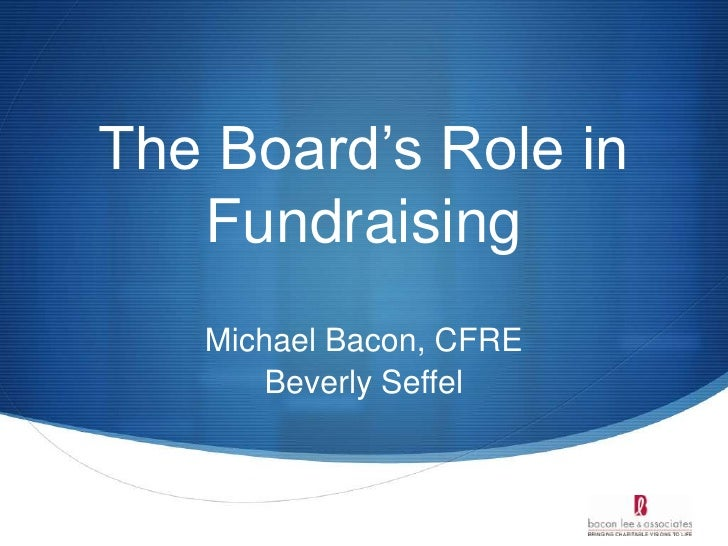 The Board's Role in Fundraising<br />Michael Bacon, CFRE<br />Beverly Seffel<br />