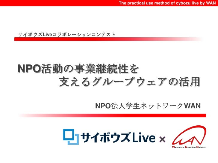 The practical use method of cybozu live by WAN<br />サイボウズLiveコラボレーションコンテスト<br />NPO活動の事業継続性を<br />支えるグループウェアの活用<br />NPO法人...