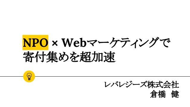 NPO × Webマーケティングで 寄付集めを超加速 レバレジーズ株式会社 倉橋 健
