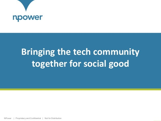 Bringing the tech community together for social good  NPower  | Proprietary and Confidential | Not for Distribution  1