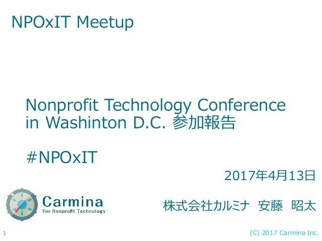 (C) 2017 Carmina Inc.1 Nonprofit Technology Conference in Washinton D.C. 参加報告 #NPOxIT NPOxIT Meetup 2017年4月13日 株式会社カルミナ 安藤...