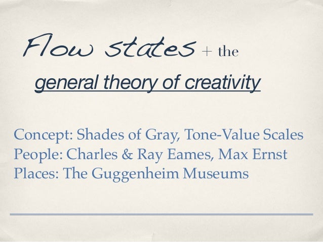 Flow states + the general theory of creativity Concept: Shades of Gray, Tone-Value Scales People: Charles & Ray Eames, Max...