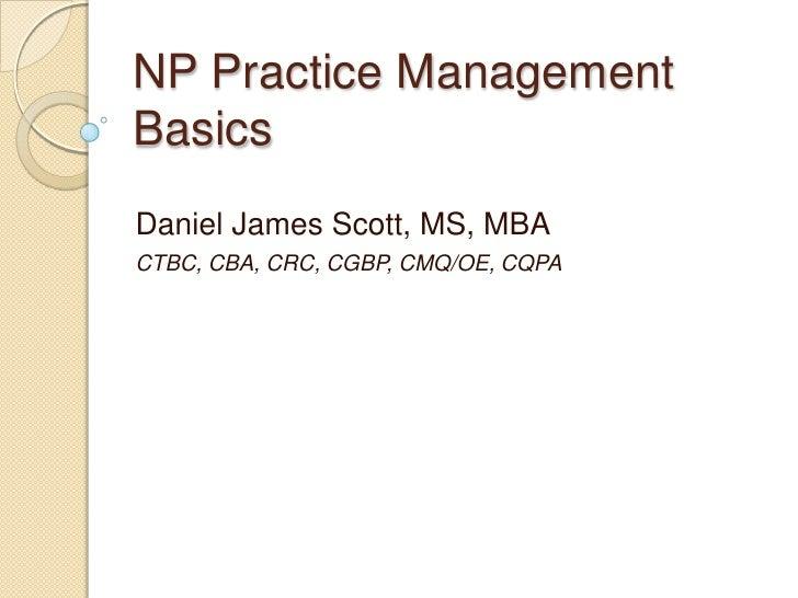 NP Practice Management Basics<br />Daniel James Scott, MS, MBA<br />CTBC, CBA, CRC, CGBP, CMQ/OE, CQPA<br />