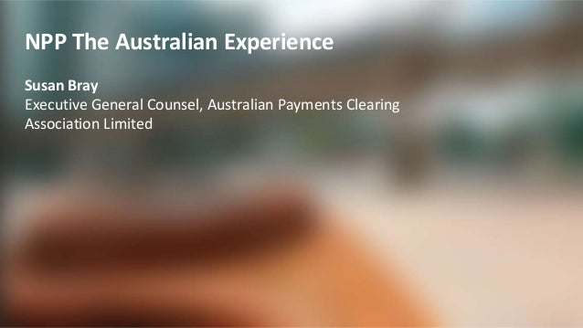 1 NPP The Australian Experience Susan Bray Executive General Counsel, Australian Payments Clearing Association Limited
