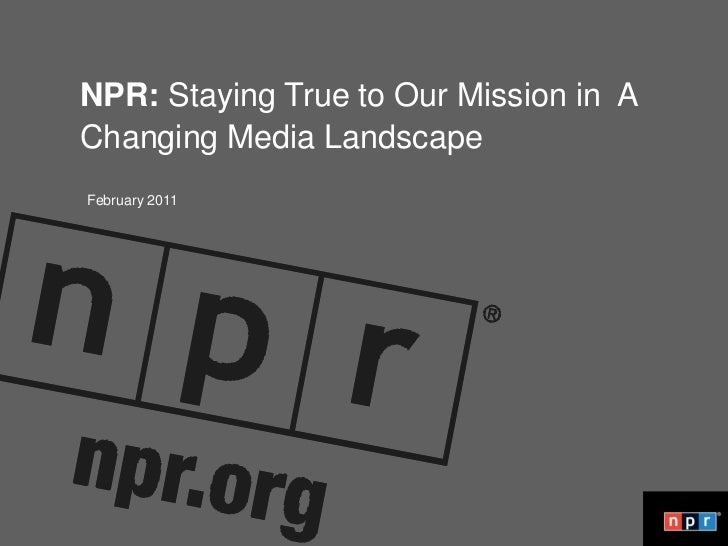 Not your father's NPR:<br />NPR: Staying True to Our Mission in  A<br />Changing Media Landscape<br />February 2011<br />