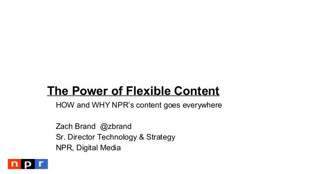 The Power of Flexible Content HOW and WHY NPR's content goes everywhere Zach Brand @zbrand Sr. Director Technology & Strat...