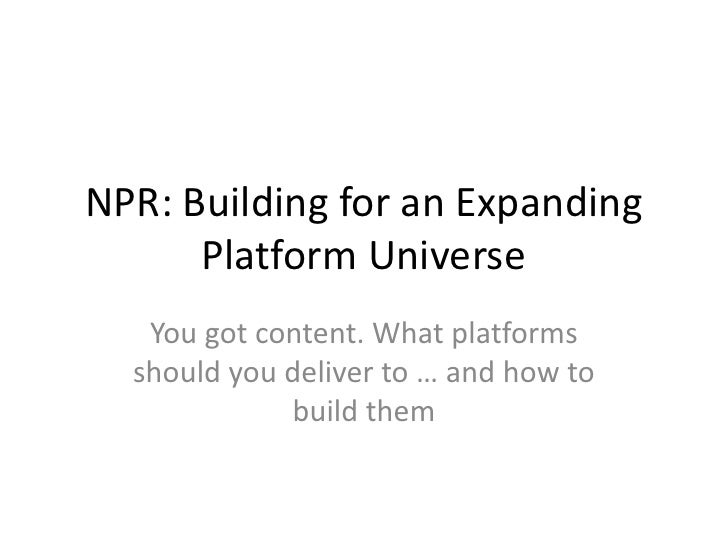NPR: Building for an Expanding      Platform Universe   You got content. What platforms  should you deliver to … and how t...