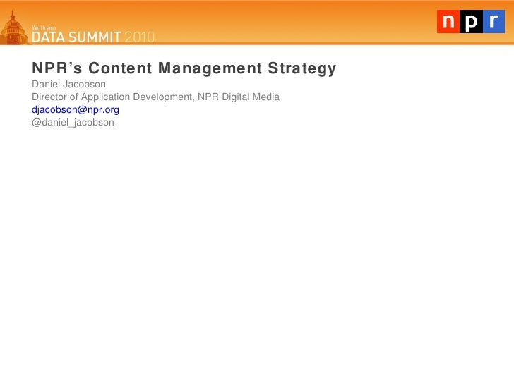 NPR's Content Management Strategy Daniel Jacobson Director of Application Development, NPR Digital Media [email_address] @...