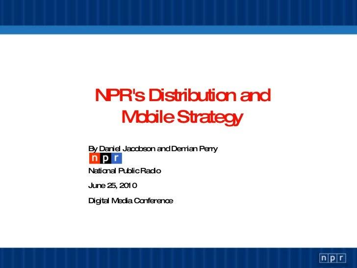 NPR's Distribution and Mobile Strategy <ul><li>By Daniel Jacobson and Demian Perry </li></ul><ul><li>National Public Radio...