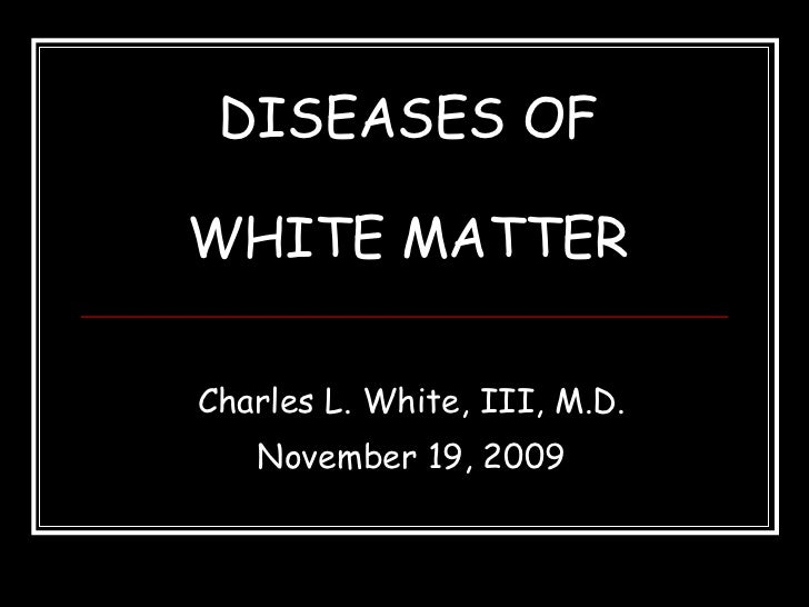DISEASES OF WHITE MATTER Charles L. White, III, M.D. November 19, 2009