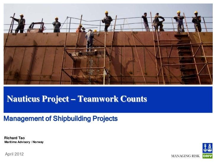 Nauticus Project – Teamwork CountsManagement of Shipbuilding ProjectsRichard TaoMaritime Advisory / NorwayApril 2012