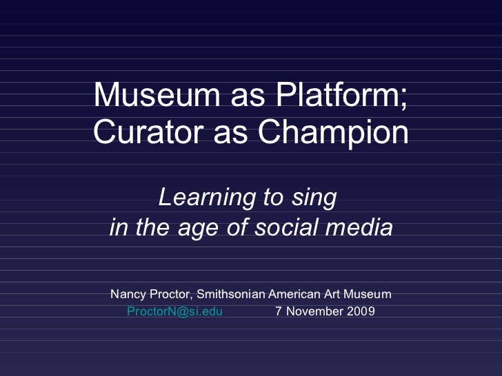Museum as Platform; Curator as Champion Nancy Proctor, Smithsonian American Art Museum [email_address]   7 November 2009 L...