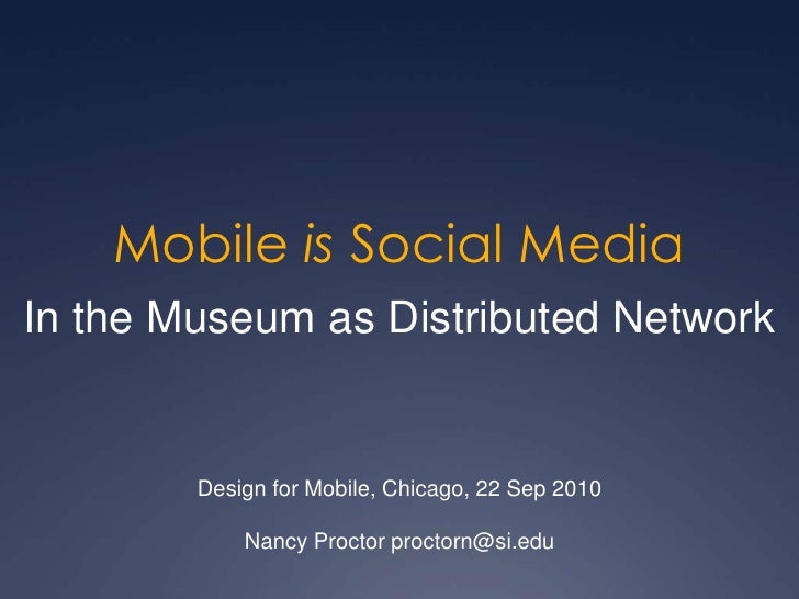 Mobile is Social Media<br />In the Museum as Distributed Network<br />Design for Mobile, Chicago, 22 Sep 2010<br />Nancy P...