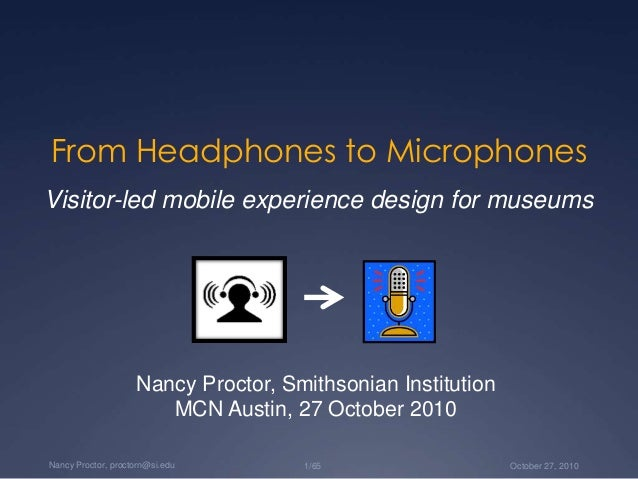 October 27, 20101/65Nancy Proctor, proctorn@si.edu From Headphones to Microphones Visitor-led mobile experience design for...