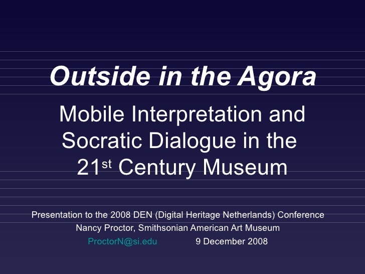 Outside in the Agora Presentation to the 2008 DEN (Digital Heritage Netherlands) Conference Nancy Proctor, Smithsonian Ame...