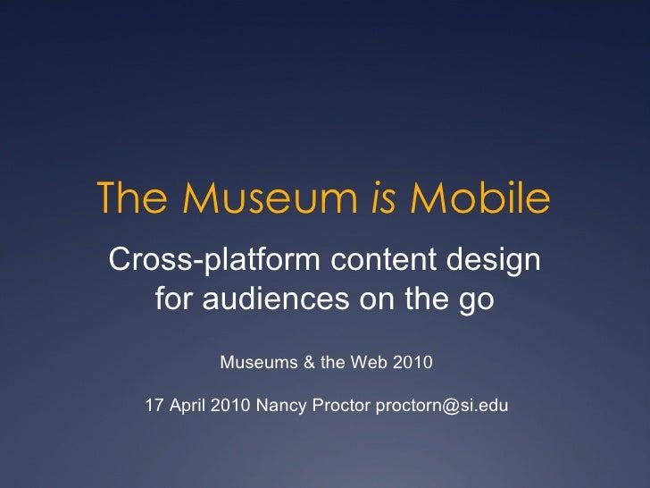 The Museum  is  Mobile Cross-platform content design for audiences on the go Museums & the Web 2010 17 April 2010 Nancy Pr...