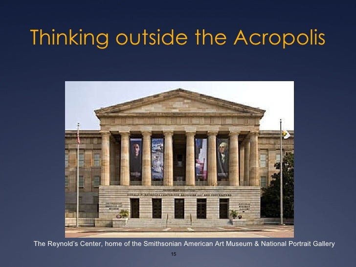 Thinking outside the Acropolis The Reynold's Center, home of the Smithsonian American Art Museum & National Portrait Gallery
