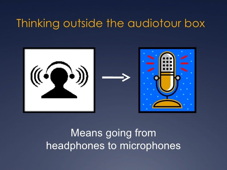 Thinking outside the audiotour box Means going from headphones to microphones
