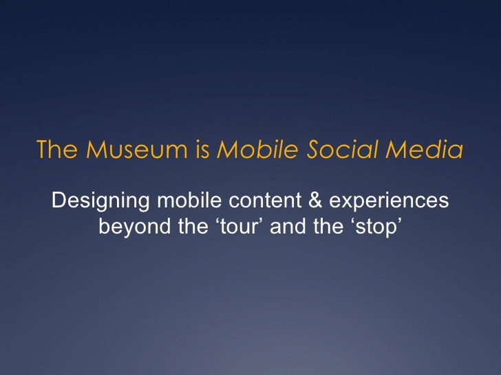 The Museum is  Mobile Social Media Designing mobile content & experiences beyond the 'tour' and the 'stop'