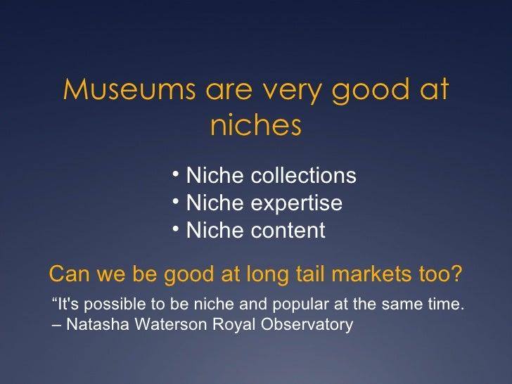 Museums are very good at niches <ul><li>Niche collections </li></ul><ul><li>Niche expertise </li></ul><ul><li>Niche conten...
