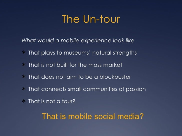 The Un-tour <ul><li>What would a mobile experience look like </li></ul><ul><li>That plays to museums' natural strengths </...