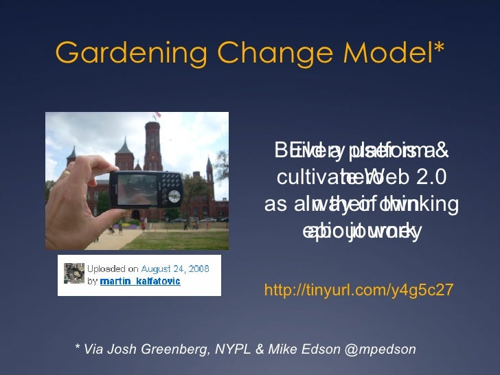 Gardening Change Model* Build a platform & cultivate Web 2.0 as a way of thinking about work * Via Josh Greenberg, NYPL & ...